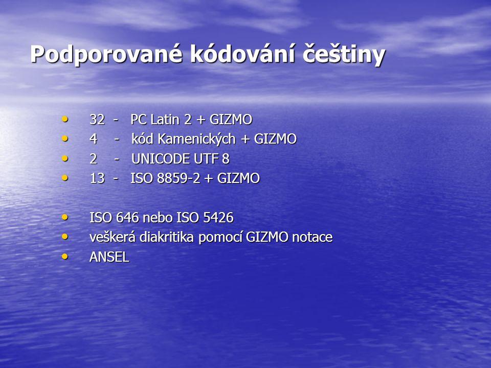 Podporované kódování češtiny 32 - PC Latin 2 + GIZMO 32 - PC Latin 2 + GIZMO 4 - kód Kamenických + GIZMO 4 - kód Kamenických + GIZMO 2 - UNICODE UTF 8 2 - UNICODE UTF 8 13 - ISO 8859-2 + GIZMO 13 - ISO 8859-2 + GIZMO ISO 646 nebo ISO 5426 ISO 646 nebo ISO 5426 veškerá diakritika pomocí GIZMO notace veškerá diakritika pomocí GIZMO notace ANSEL ANSEL