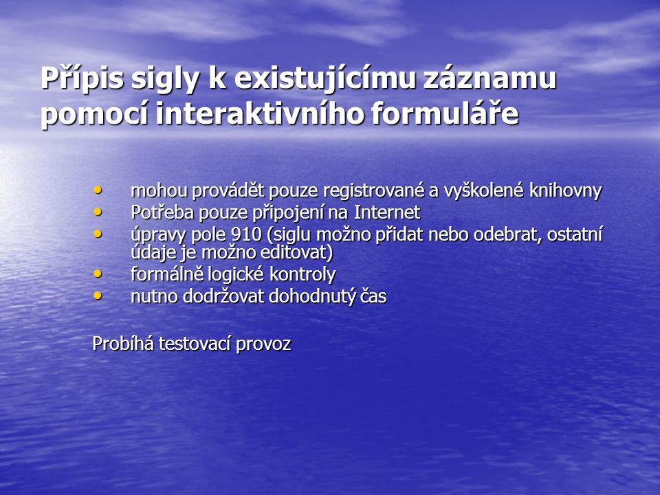 Přípis sigly k existujícímu záznamu pomocí interaktivního formuláře mohou provádět pouze registrované a vyškolené knihovny mohou provádět pouze registrované a vyškolené knihovny Potřeba pouze připojení na Internet Potřeba pouze připojení na Internet úpravy pole 910 (siglu možno přidat nebo odebrat, ostatní údaje je možno editovat) úpravy pole 910 (siglu možno přidat nebo odebrat, ostatní údaje je možno editovat) formálně logické kontroly formálně logické kontroly nutno dodržovat dohodnutý čas nutno dodržovat dohodnutý čas Probíhá testovací provoz