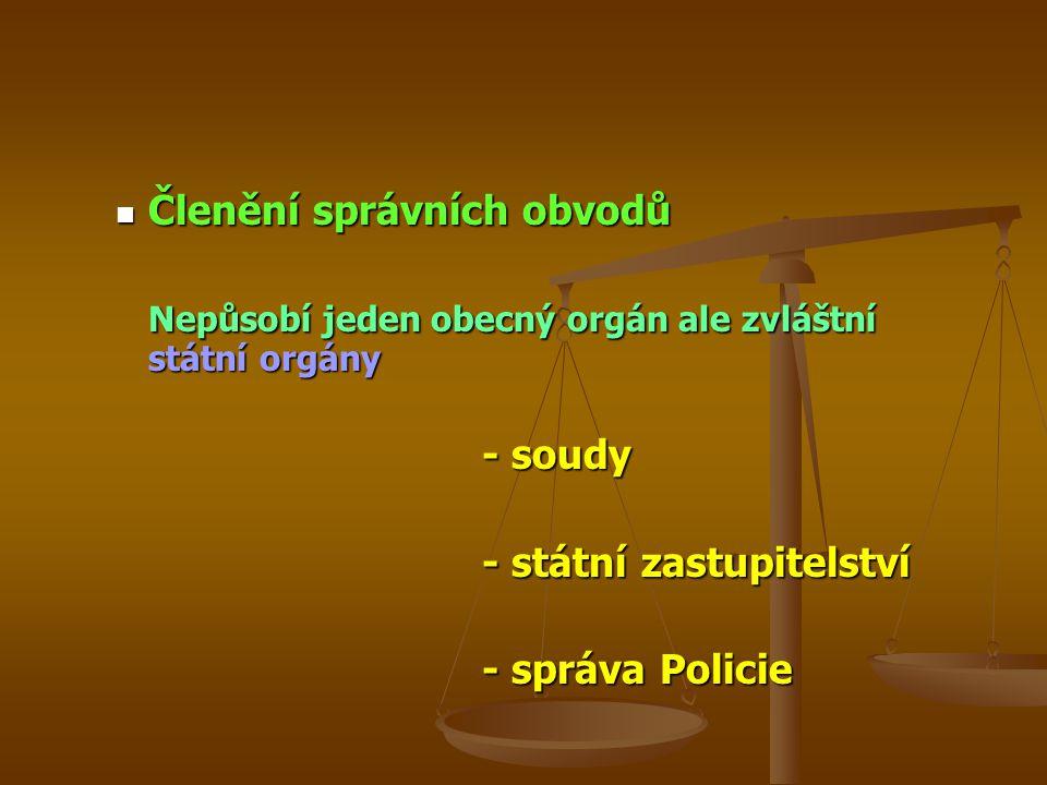 Členění správních obvodů Členění správních obvodů Nepůsobí jeden obecný orgán ale zvláštní státní orgány - soudy - státní zastupitelství - správa Policie