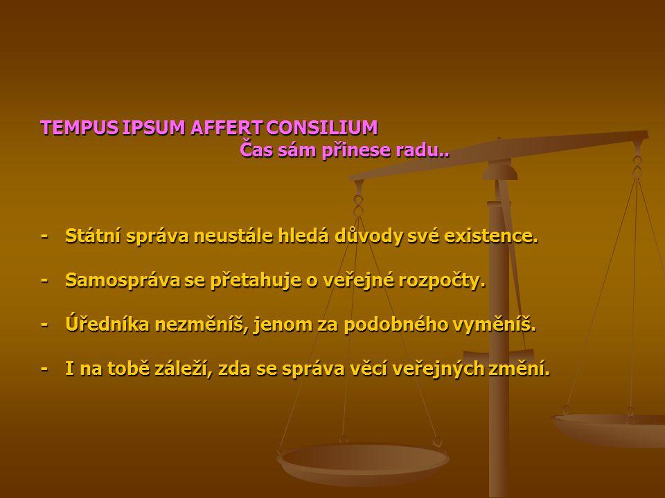 TEMPUS IPSUM AFFERT CONSILIUM Čas sám přinese radu.. -Státní správa neustále hledá důvody své existence. -Samospráva se přetahuje o veřejné rozpočty.