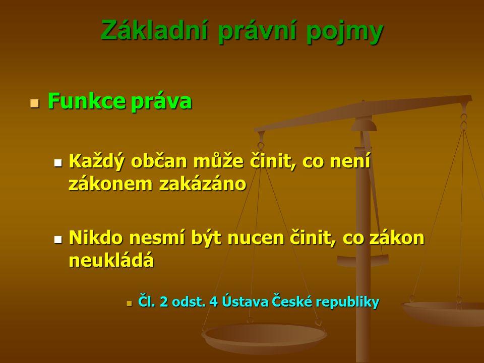 Základní právní pojmy Funkce práva Funkce práva Každý občan může činit, co není zákonem zakázáno Každý občan může činit, co není zákonem zakázáno Nikd