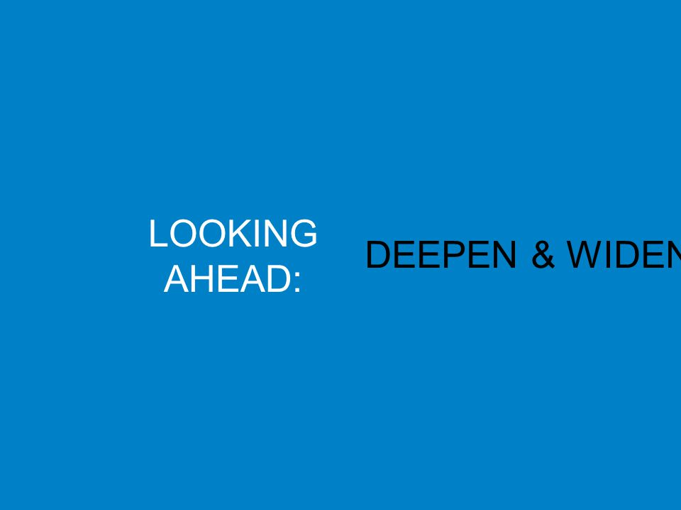 LOOKING AHEAD: DEEPEN & WIDEN