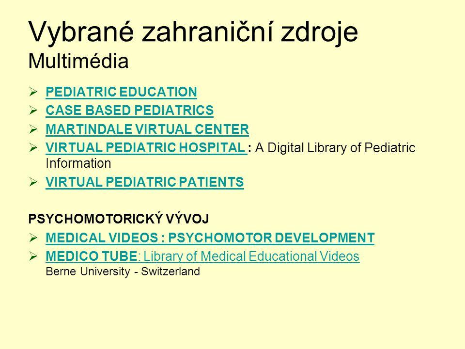 Vybrané zahraniční zdroje Multimédia  PEDIATRIC EDUCATION PEDIATRIC EDUCATION  CASE BASED PEDIATRICS CASE BASED PEDIATRICS  MARTINDALE VIRTUAL CENTER MARTINDALE VIRTUAL CENTER  VIRTUAL PEDIATRIC HOSPITAL : A Digital Library of Pediatric Information VIRTUAL PEDIATRIC HOSPITAL  VIRTUAL PEDIATRIC PATIENTS VIRTUAL PEDIATRIC PATIENTS PSYCHOMOTORICKÝ VÝVOJ  MEDICAL VIDEOS : PSYCHOMOTOR DEVELOPMENT MEDICAL VIDEOS : PSYCHOMOTOR DEVELOPMENT  MEDICO TUBE: Library of Medical Educational Videos Berne University - Switzerland MEDICO TUBE: Library of Medical Educational Videos
