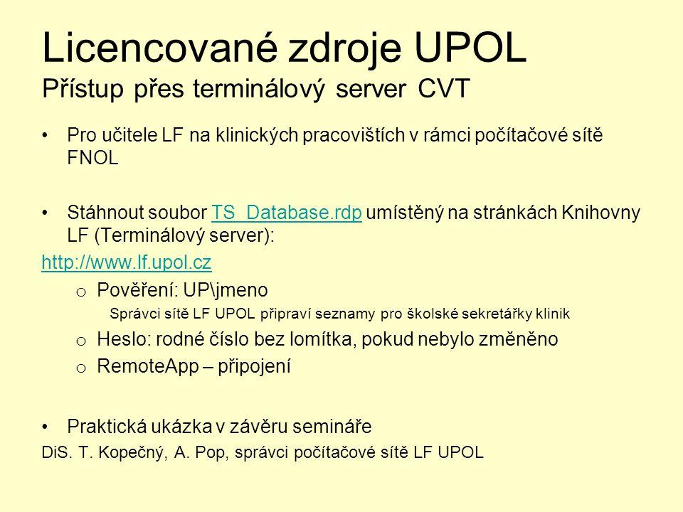 Licencované zdroje UPOL Přístup přes terminálový server CVT Pro učitele LF na klinických pracovištích v rámci počítačové sítě FNOL Stáhnout soubor TS_Database.rdp umístěný na stránkách Knihovny LF (Terminálový server):TS_Database.rdp http://www.lf.upol.cz o Pověření: UP\jmeno Správci sítě LF UPOL připraví seznamy pro školské sekretářky klinik o Heslo: rodné číslo bez lomítka, pokud nebylo změněno o RemoteApp – připojení Praktická ukázka v závěru semináře DiS.