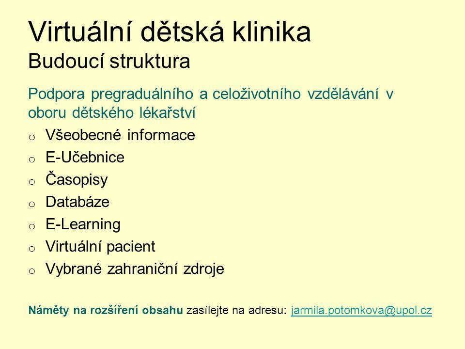 Virtuální dětská klinika Budoucí struktura Podpora pregraduálního a celoživotního vzdělávání v oboru dětského lékařství o Všeobecné informace o E-Učebnice o Časopisy o Databáze o E-Learning o Virtuální pacient o Vybrané zahraniční zdroje Náměty na rozšíření obsahu zasílejte na adresu: jarmila.potomkova@upol.czjarmila.potomkova@upol.cz