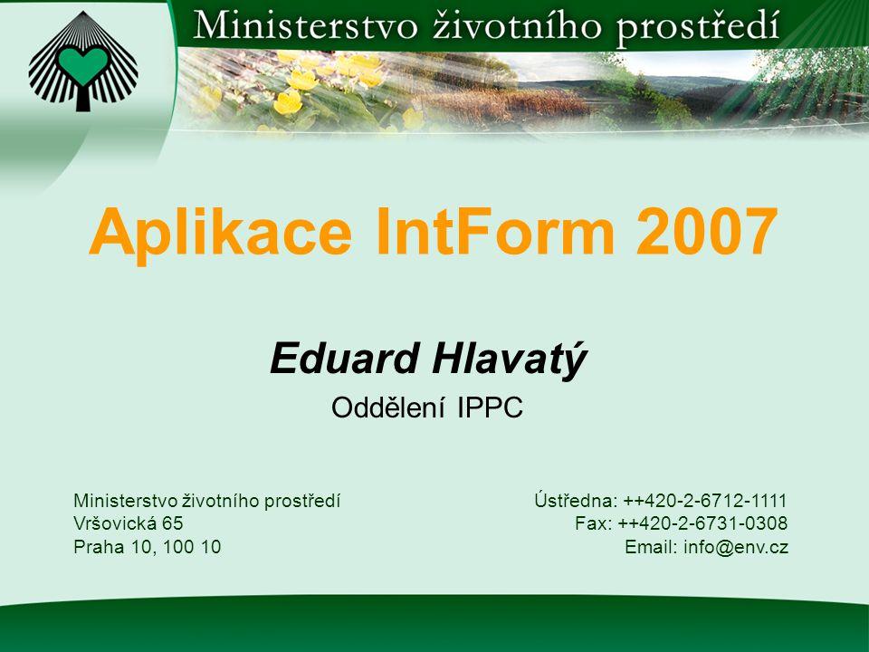 Aplikace IntForm 2007 Eduard Hlavatý Oddělení IPPC Ministerstvo životního prostředí Vršovická 65 Praha 10, 100 10 Ústředna: ++420-2-6712-1111 Fax: ++420-2-6731-0308 Email: info@env.cz