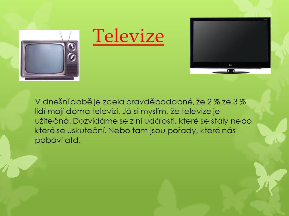 Televize V dnešní době je zcela pravděpodobné, že 2 % ze 3 % lidí mají doma televizi. Já si myslím, že televize je užitečná. Dozvídáme se z ní událost