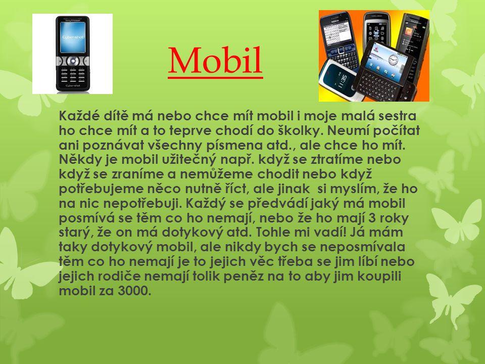 Mobil Každé dítě má nebo chce mít mobil i moje malá sestra ho chce mít a to teprve chodí do školky. Neumí počítat ani poznávat všechny písmena atd., a