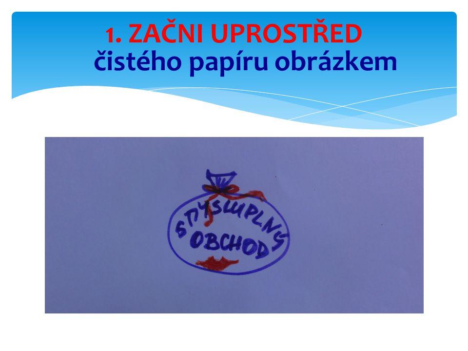 1. ZAČNI UPROSTŘED čistého papíru obrázkem