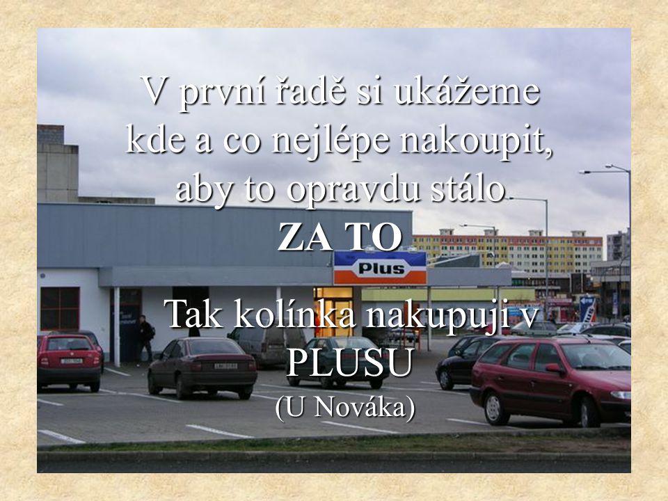 V první řadě si ukážeme kde a co nejlépe nakoupit, aby to opravdu stálo ZA TO Tak kolínka nakupuji v PLUSU (U Nováka)