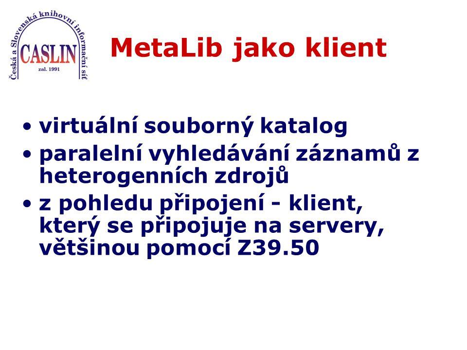 MetaLib jako klient virtuální souborný katalog paralelní vyhledávání záznamů z heterogenních zdrojů z pohledu připojení - klient, který se připojuje na servery, většinou pomocí Z39.50