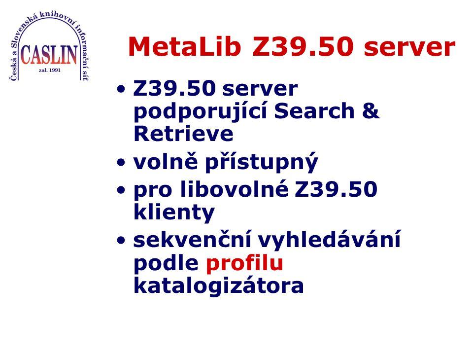 MetaLib Z39.50 server Z39.50 server podporující Search & Retrieve volně přístupný pro libovolné Z39.50 klienty sekvenční vyhledávání podle profilu katalogizátora