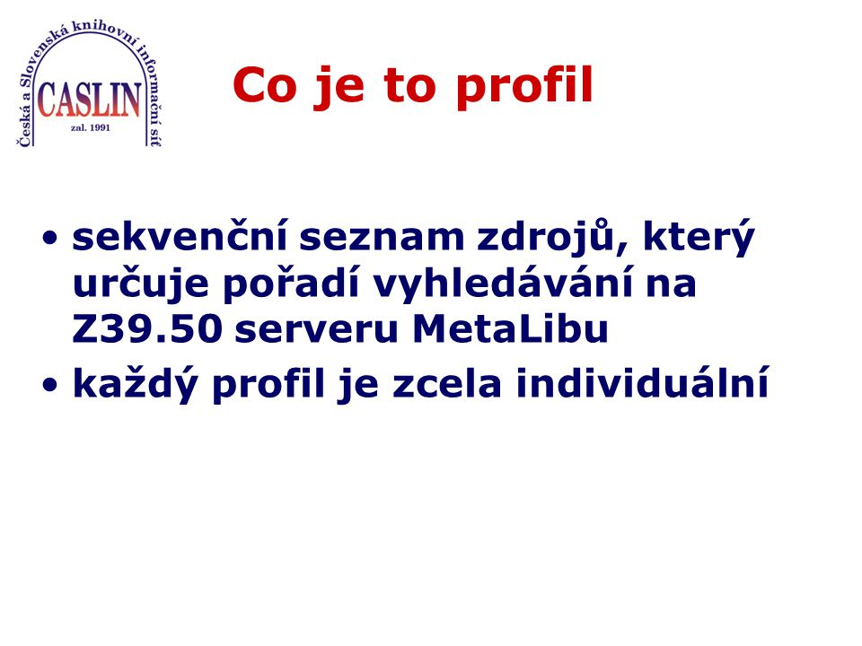 Co je to profil sekvenční seznam zdrojů, který určuje pořadí vyhledávání na Z39.50 serveru MetaLibu každý profil je zcela individuální