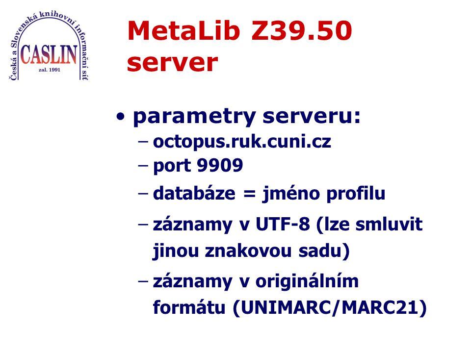 parametry serveru: –octopus.ruk.cuni.cz –port 9909 –databáze = jméno profilu –záznamy v UTF-8 (lze smluvit jinou znakovou sadu) –záznamy v originálním formátu (UNIMARC/MARC21) MetaLib Z39.50 server