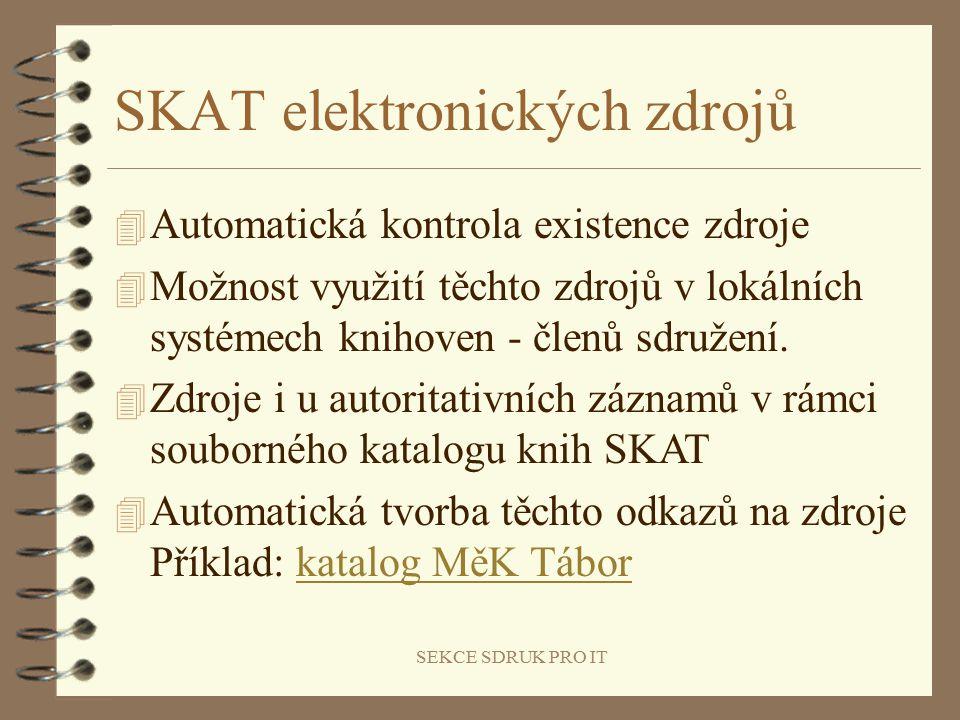 SEKCE SDRUK PRO IT SKAT elektronických zdrojů 4 Automatická kontrola existence zdroje 4 Možnost využití těchto zdrojů v lokálních systémech knihoven - členů sdružení.