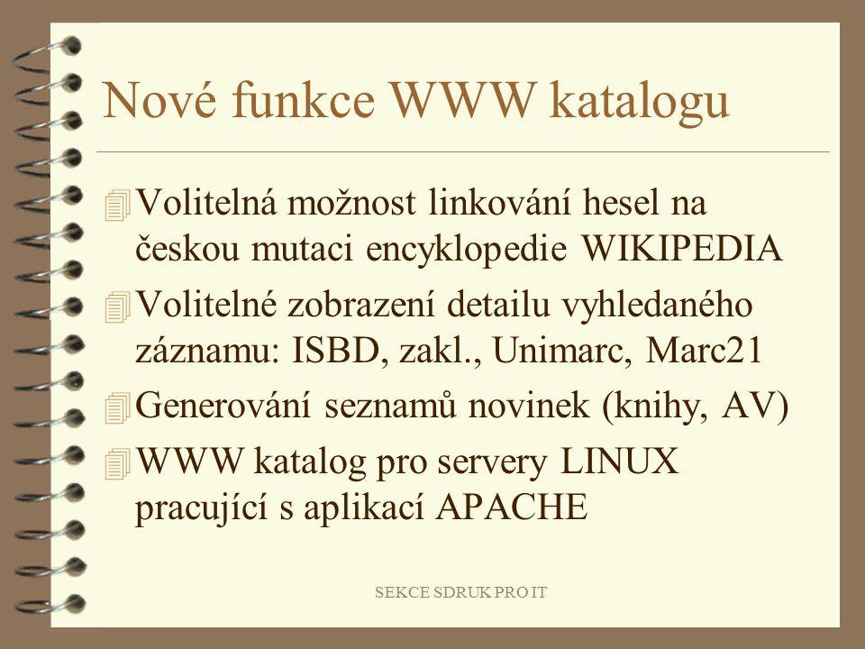 SEKCE SDRUK PRO IT Nové funkce WWW katalogu 4 Volitelná možnost linkování hesel na českou mutaci encyklopedie WIKIPEDIA 4 Volitelné zobrazení detailu vyhledaného záznamu: ISBD, zakl., Unimarc, Marc21 4 Generování seznamů novinek (knihy, AV) 4 WWW katalog pro servery LINUX pracující s aplikací APACHE