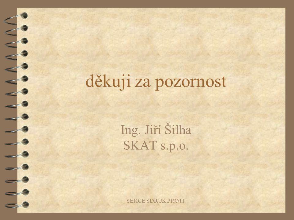 SEKCE SDRUK PRO IT děkuji za pozornost Ing. Jiří Šilha SKAT s.p.o.