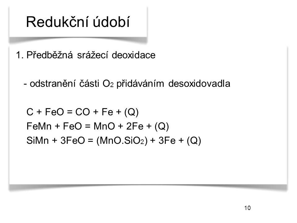 10 Redukční údobí 1. Předběžná srážecí deoxidace - odstranění části O 2 přidáváním desoxidovadla C + FeO = CO + Fe + (Q) FeMn + FeO = MnO + 2Fe + (Q)