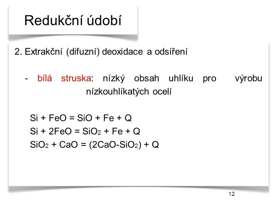 12 Redukční údobí 2. Extrakční (difuzní) deoxidace a odsíření - bílá struska: nízký obsah uhlíku pro výrobu nízkouhlíkatých ocelí Si + FeO = SiO + Fe
