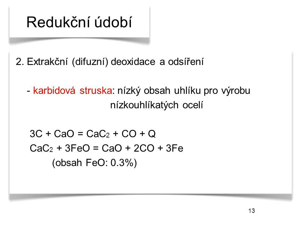 13 Redukční údobí 2. Extrakční (difuzní) deoxidace a odsíření - karbidová struska: nízký obsah uhlíku pro výrobu nízkouhlíkatých ocelí 3C + CaO = CaC