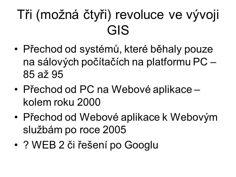 Tři (možná čtyři) revoluce ve vývoji GIS Přechod od systémů, které běhaly pouze na sálových počítačích na platformu PC – 85 až 95 Přechod od PC na Webové aplikace – kolem roku 2000 Přechod od Webové aplikace k Webovým službám po roce 2005 .