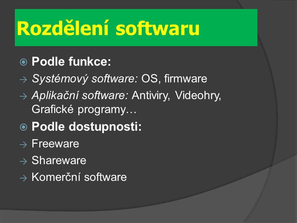 Rozdělení softwaru  Podle funkce: → Systémový software: OS, firmware → Aplikační software: Antiviry, Videohry, Grafické programy…  Podle dostupnosti