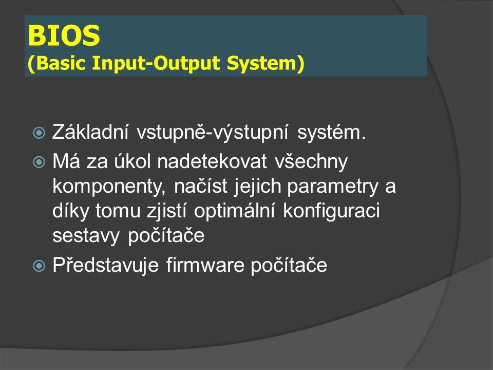 BIOS (Basic Input-Output System)  Základní vstupně-výstupní systém.  Má za úkol nadetekovat všechny komponenty, načíst jejich parametry a díky tomu