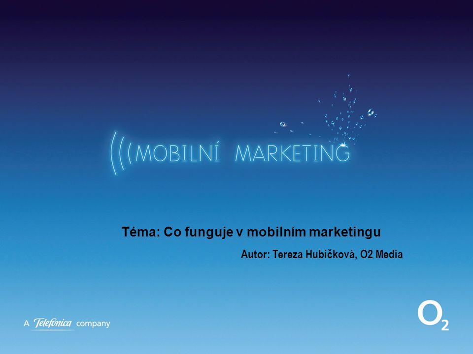 Téma: Co funguje v mobilním marketingu Autor: Tereza Hubičková, O2 Media