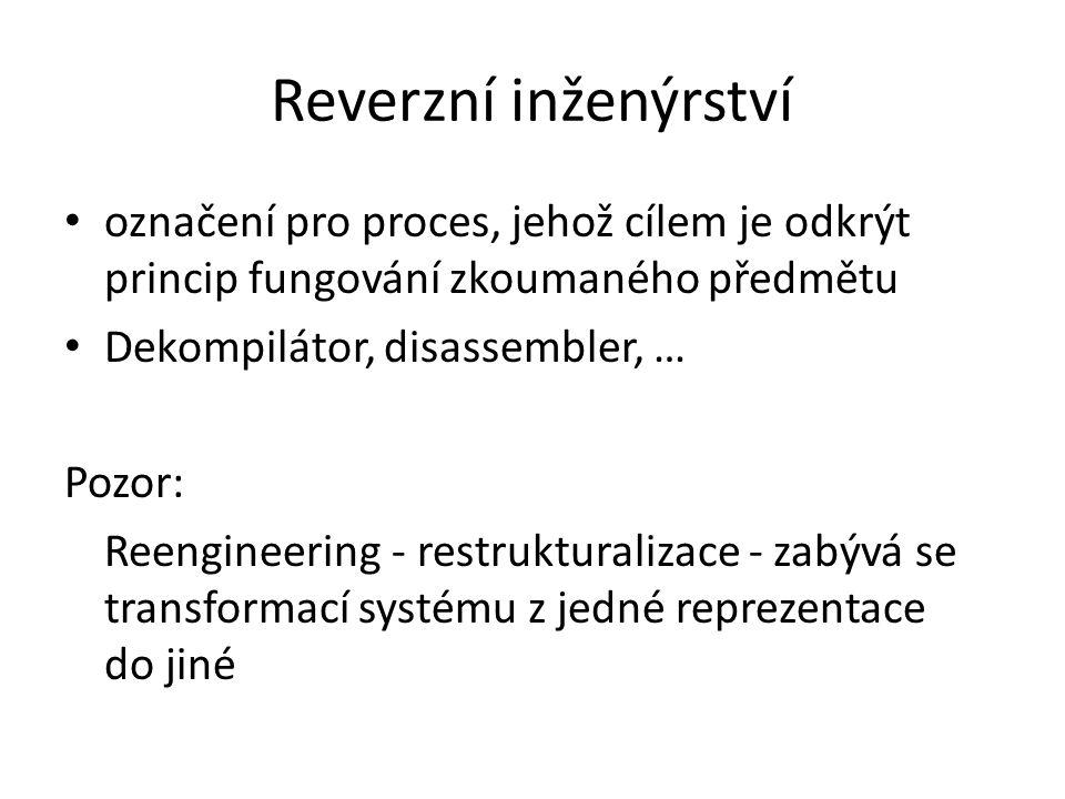 Reverzní inženýrství označení pro proces, jehož cílem je odkrýt princip fungování zkoumaného předmětu Dekompilátor, disassembler, … Pozor: Reengineering - restrukturalizace - zabývá se transformací systému z jedné reprezentace do jiné