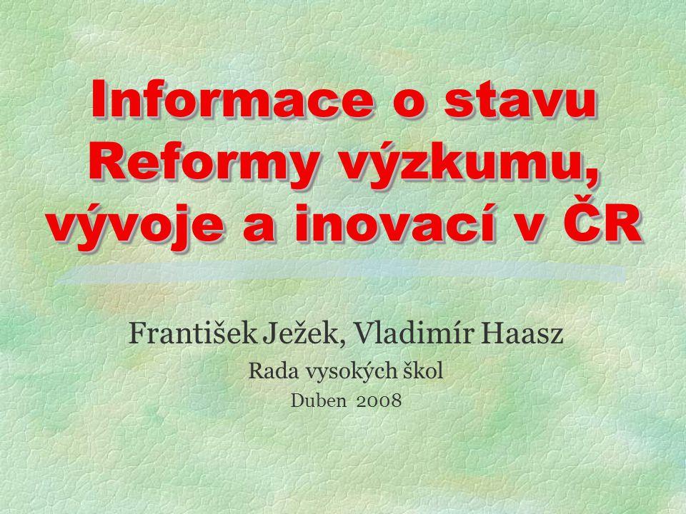 Informace o stavu Reformy výzkumu, vývoje a inovací v ČR František Ježek, Vladimír Haasz Rada vysokých škol Duben 2008