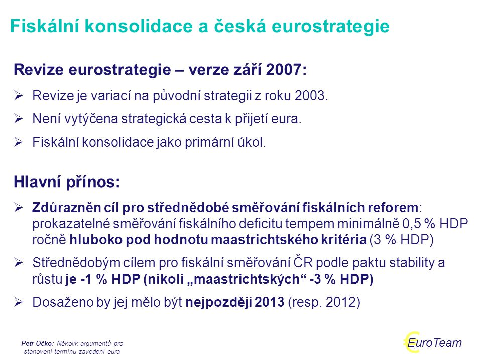 Petr Očko: Několik argumentů pro stanovení termínu zavedení eura € EuroTeam Český euro mýtus 4: Je nezodpovědné stanovit termín zavedení eura Skutečnost: Stanovení termínu zavedení eura je rozhodnutím, které nutně sahá do dalšího volebního období => termín by měl být stanoven v předstihu nejméně €-4.