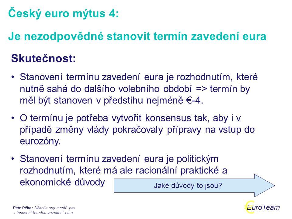 Petr Očko: Několik argumentů pro stanovení termínu zavedení eura € EuroTeam Fakta:  Termín není samospasitelný: diskuse nemůže být jen o datu  Kypr, Malta: stanovení termínu mělo disciplinující efekt  Projekt bez termínu = absence motivace pro všechny aktéry  Termín musí být stanoven v dostatečném předstihu (min €-4)  Je třeba uvažovat o tom jaká ekonomická situace bude v ČR za 4-5 let, nikoli jen dnes Termín: Stanovit či nestanovit?