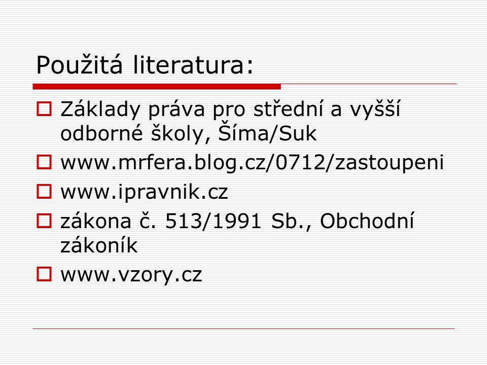 Použitá literatura:  Základy práva pro střední a vyšší odborné školy, Šíma/Suk  www.mrfera.blog.cz/0712/zastoupeni  www.ipravnik.cz  zákona č. 513