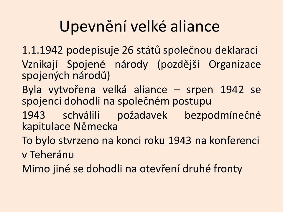 Upevnění velké aliance 1.1.1942 podepisuje 26 států společnou deklaraci Vznikají Spojené národy (pozdější Organizace spojených národů) Byla vytvořena velká aliance – srpen 1942 se spojenci dohodli na společném postupu 1943 schválili požadavek bezpodmínečné kapitulace Německa To bylo stvrzeno na konci roku 1943 na konferenci v Teheránu Mimo jiné se dohodli na otevření druhé fronty