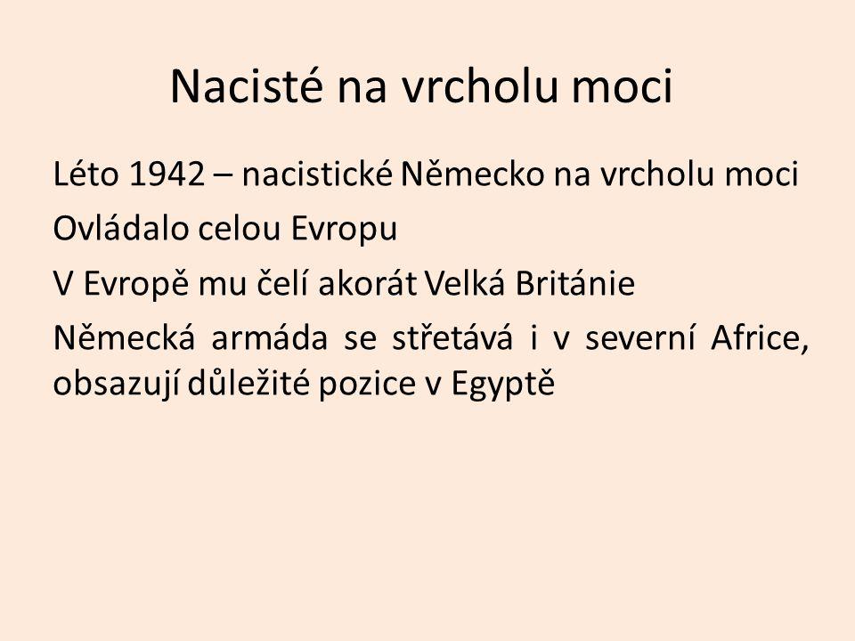 Nacisté na vrcholu moci Léto 1942 – nacistické Německo na vrcholu moci Ovládalo celou Evropu V Evropě mu čelí akorát Velká Británie Německá armáda se střetává i v severní Africe, obsazují důležité pozice v Egyptě