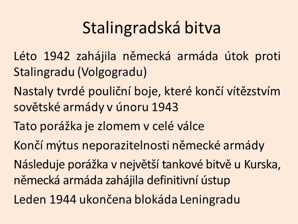 Stalingradská bitva Léto 1942 zahájila německá armáda útok proti Stalingradu (Volgogradu) Nastaly tvrdé pouliční boje, které končí vítězstvím sovětské armády v únoru 1943 Tato porážka je zlomem v celé válce Končí mýtus neporazitelnosti německé armády Následuje porážka v největší tankové bitvě u Kurska, německá armáda zahájila definitivní ústup Leden 1944 ukončena blokáda Leningradu