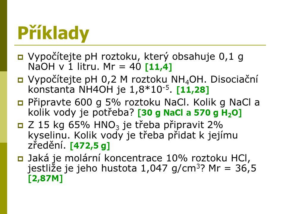 Příklady  Vypočítejte pH roztoku, který obsahuje 0,1 g NaOH v 1 litru. Mr = 40 [11,4]  Vypočítejte pH 0,2 M roztoku NH 4 OH. Disociační konstanta NH