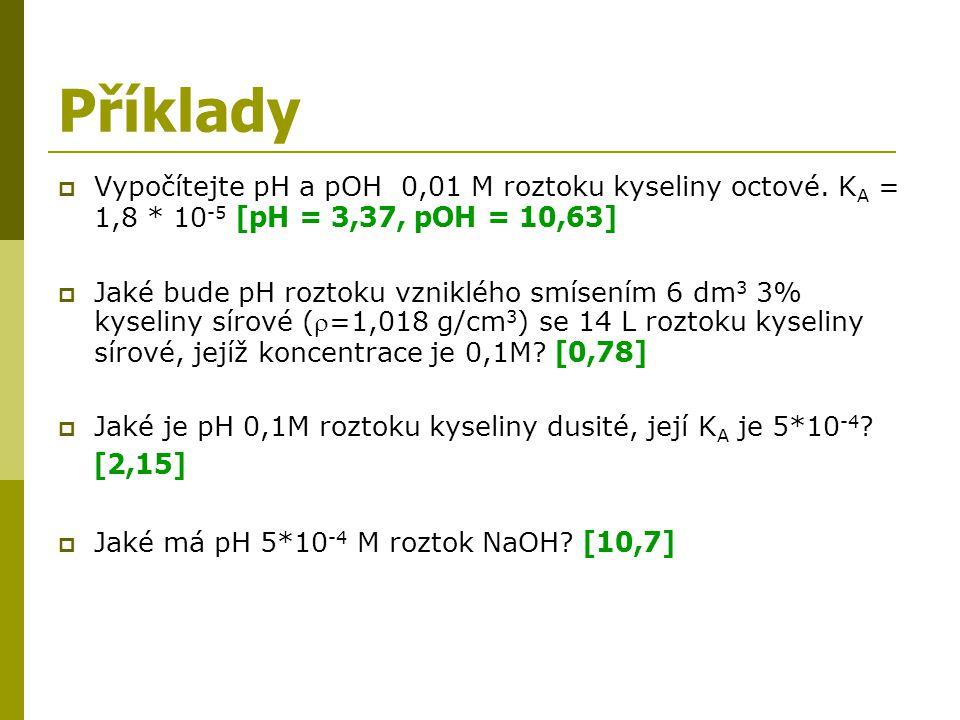 Příklady  Vypočítejte pH a pOH 0,01 M roztoku kyseliny octové. K A = 1,8 * 10 -5 [pH = 3,37, pOH = 10,63]  Jaké bude pH roztoku vzniklého smísením 6