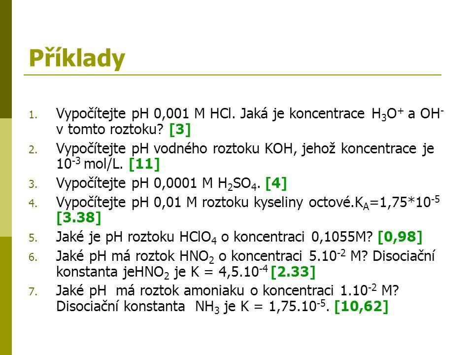 Příklady 1. Vypočítejte pH 0,001 M HCl. Jaká je koncentrace H 3 O + a OH - v tomto roztoku? [3] 2. Vypočítejte pH vodného roztoku KOH, jehož koncentra