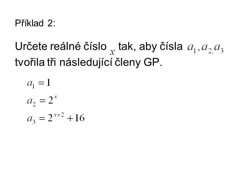 Příklad 2: Určete reálné číslo tak, aby čísla tvořila tři následující členy GP.