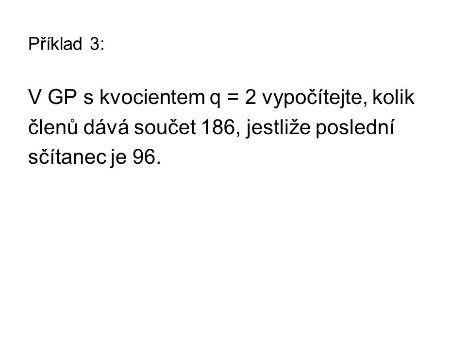 Příklad 3: V GP s kvocientem q = 2 vypočítejte, kolik členů dává součet 186, jestliže poslední sčítanec je 96.