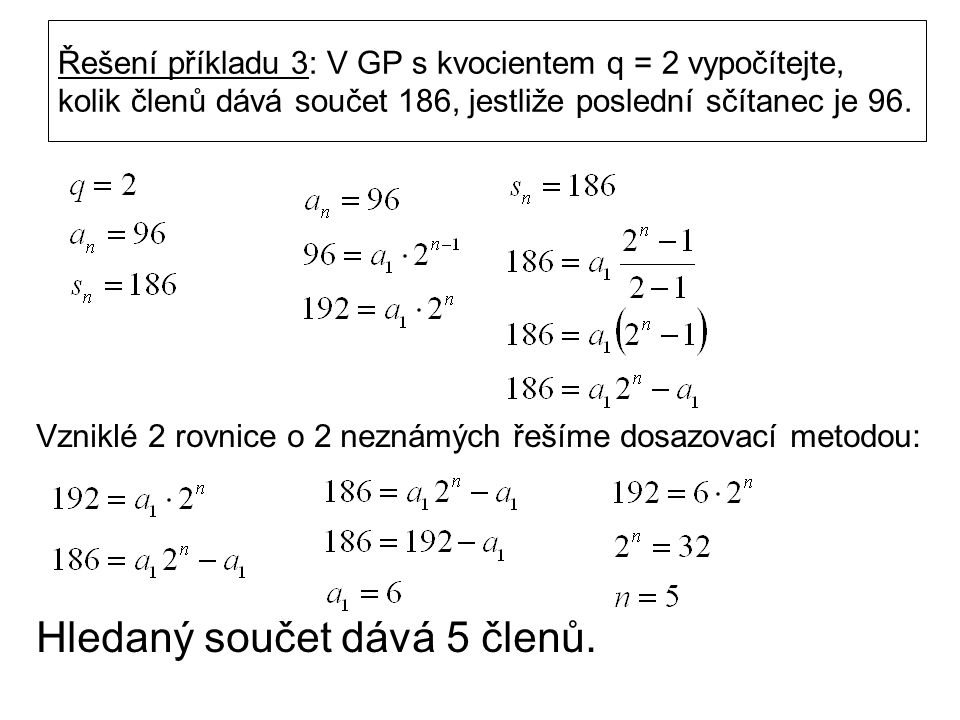 Řešení příkladu 3: V GP s kvocientem q = 2 vypočítejte, kolik členů dává součet 186, jestliže poslední sčítanec je 96.