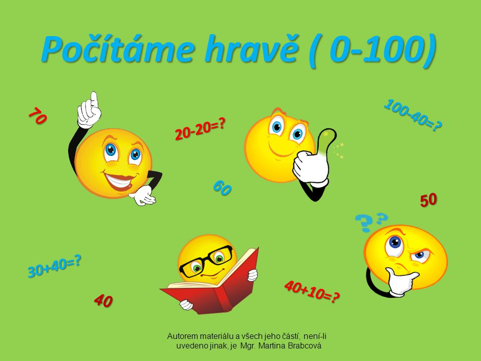 Počítáme hravě ( 0-100) 30+40=? 100-40=? 20-20=? 40+10=? 40 50 60 70 Autorem materiálu a všech jeho částí, není-li uvedeno jinak, je Mgr. Martina Brab