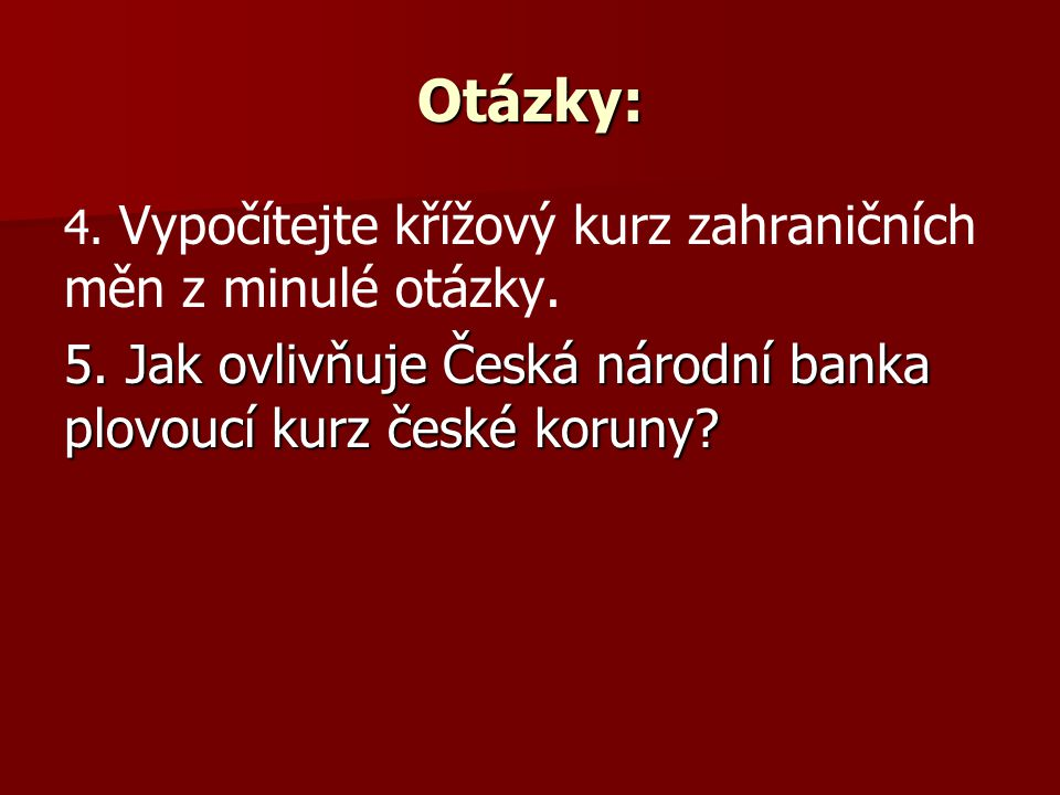 Otázky: 4. Vypočítejte křížový kurz zahraničních měn z minulé otázky. 5. Jak ovlivňuje Česká národní banka plovoucí kurz české koruny?
