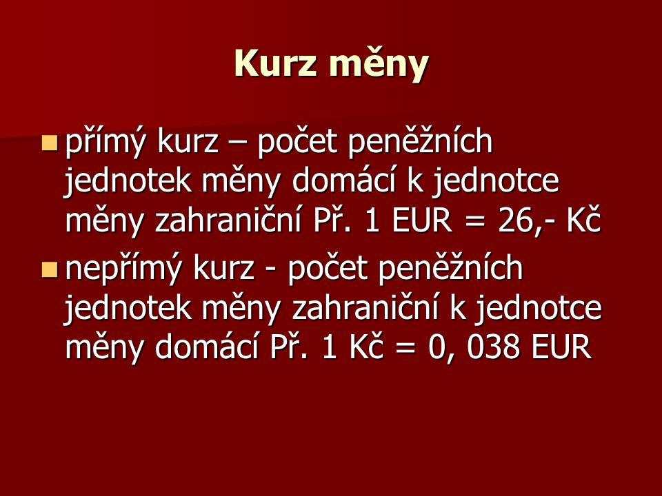 Kurz měny přímý kurz – počet peněžních jednotek měny domácí k jednotce měny zahraniční Př. 1 EUR = 26,- Kč přímý kurz – počet peněžních jednotek měny