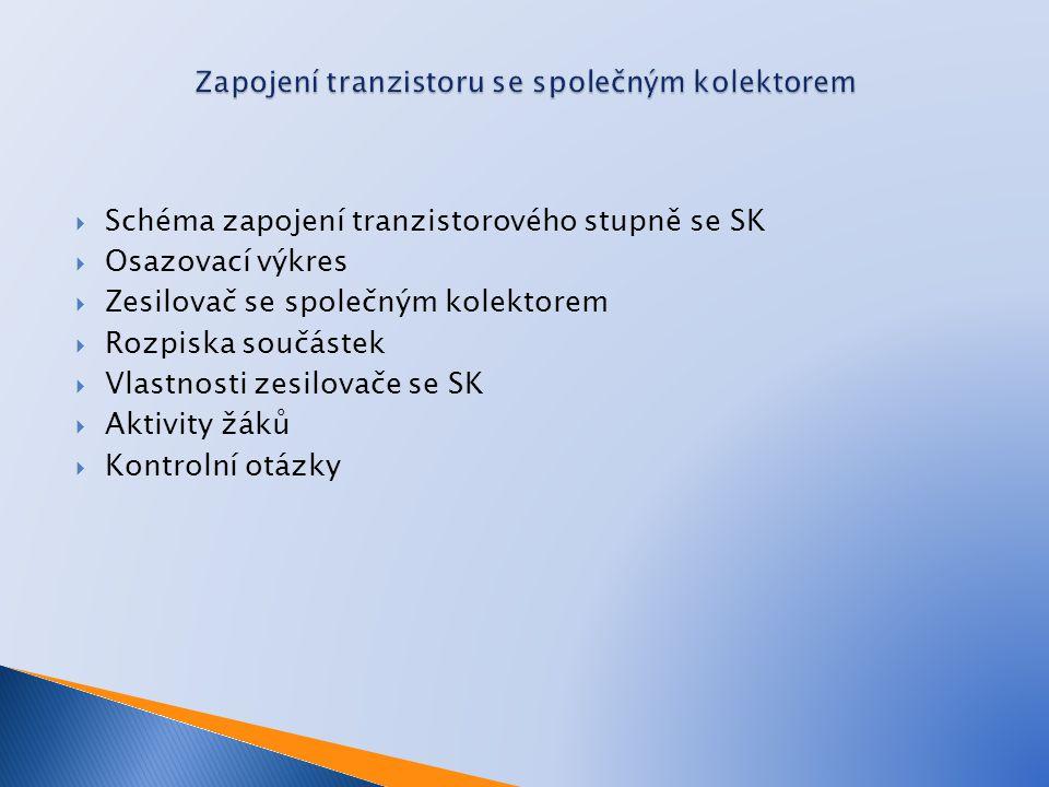  Schéma zapojení tranzistorového stupně se SK  Osazovací výkres  Zesilovač se společným kolektorem  Rozpiska součástek  Vlastnosti zesilovače se SK  Aktivity žáků  Kontrolní otázky