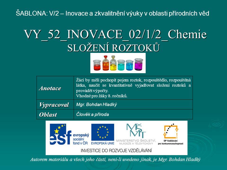 VY_52_INOVACE_02/1/2_Chemie SLOŽENÍ ROZTOKŮ Autorem materiálu a všech jeho částí, není-li uvedeno jinak, je Mgr. Bohdan Hladký ŠABLONA: V/2 – Inovace