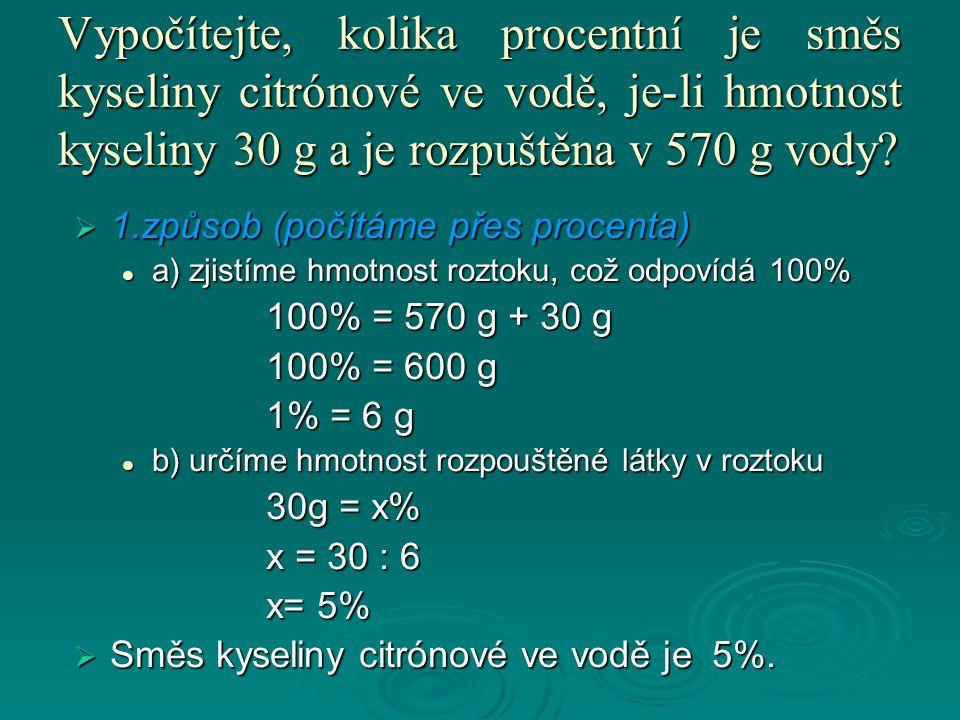 Vypočítejte, kolika procentní je směs kyseliny citrónové ve vodě, je-li hmotnost kyseliny 30 g a je rozpuštěna v 570 g vody?  1.způsob (počítáme přes