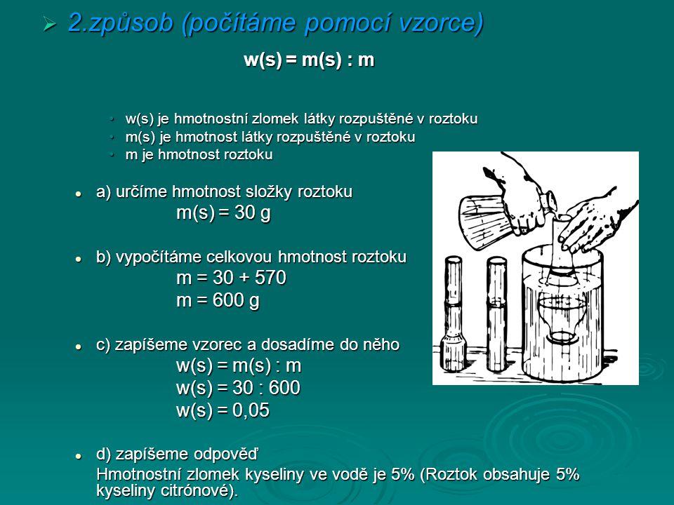  2.způsob (počítáme pomocí vzorce) w(s) = m(s) : m w(s) je hmotnostní zlomek látky rozpuštěné v roztokuw(s) je hmotnostní zlomek látky rozpuštěné v roztoku m(s) je hmotnost látky rozpuštěné v roztokum(s) je hmotnost látky rozpuštěné v roztoku m je hmotnost roztokum je hmotnost roztoku a) určíme hmotnost složky roztoku a) určíme hmotnost složky roztoku m(s) = 30 g b) vypočítáme celkovou hmotnost roztoku b) vypočítáme celkovou hmotnost roztoku m = 30 + 570 m = 600 g c) zapíšeme vzorec a dosadíme do něho c) zapíšeme vzorec a dosadíme do něho w(s) = m(s) : m w(s) = 30 : 600 w(s) = 0,05 d) zapíšeme odpověď d) zapíšeme odpověď Hmotnostní zlomek kyseliny ve vodě je 5% (Roztok obsahuje 5% kyseliny citrónové).