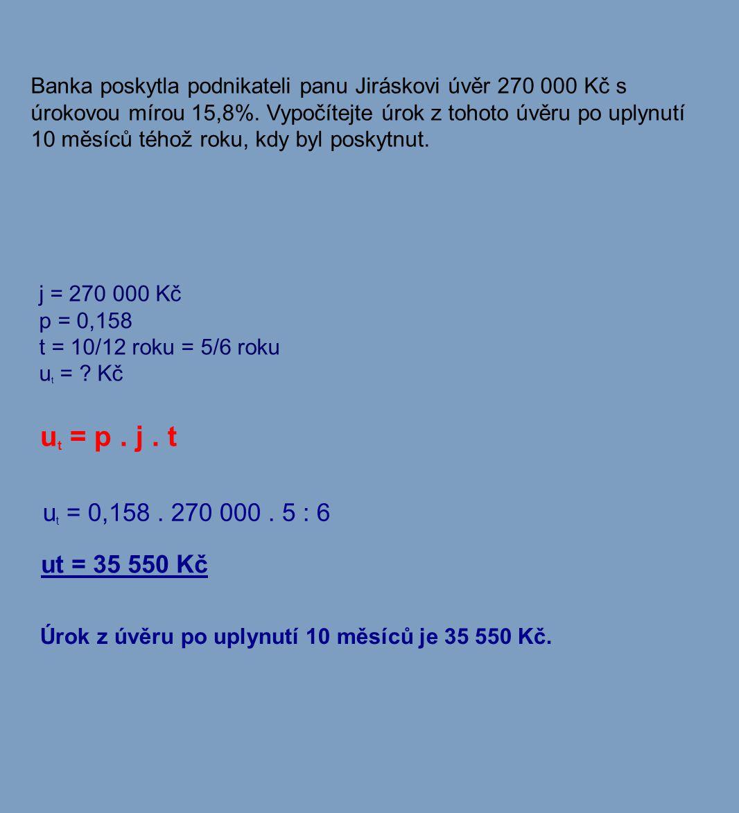 Banka poskytla podnikateli panu Jiráskovi úvěr 270 000 Kč s úrokovou mírou 15,8%. Vypočítejte úrok z tohoto úvěru po uplynutí 10 měsíců téhož roku, kd